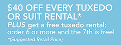 $40 OFF EVERY TUXEDO  OR SUIT RENTAL* PLUS get a free tuxedo rental:  order 6 or more and the 7th is free! *(Suggested Retail Price)
